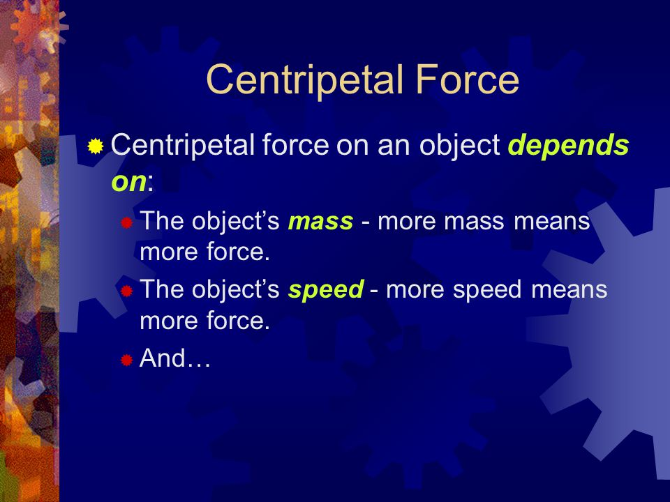 Centripetal Force  Centripetal force on an object depends on:  The object's mass - more mass means more force.