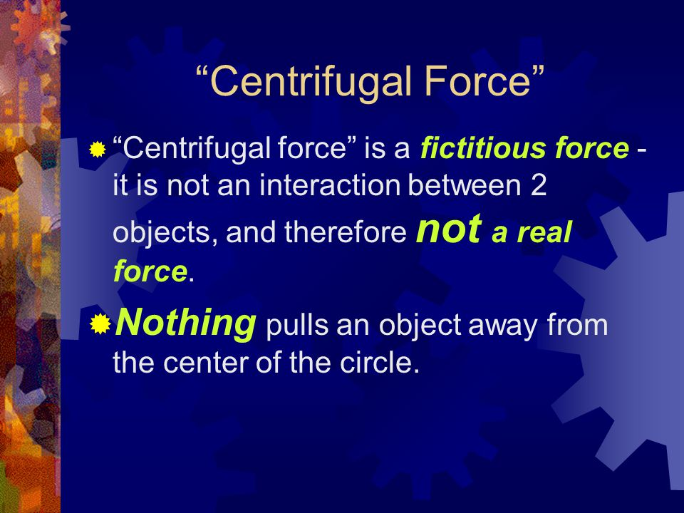 Centrifugal Force  Centrifugal force is a fictitious force - it is not an interaction between 2 objects, and therefore not a real force.