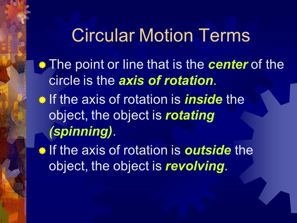 Circular Motion Terms  The point or line that is the center of the circle is the axis of rotation.