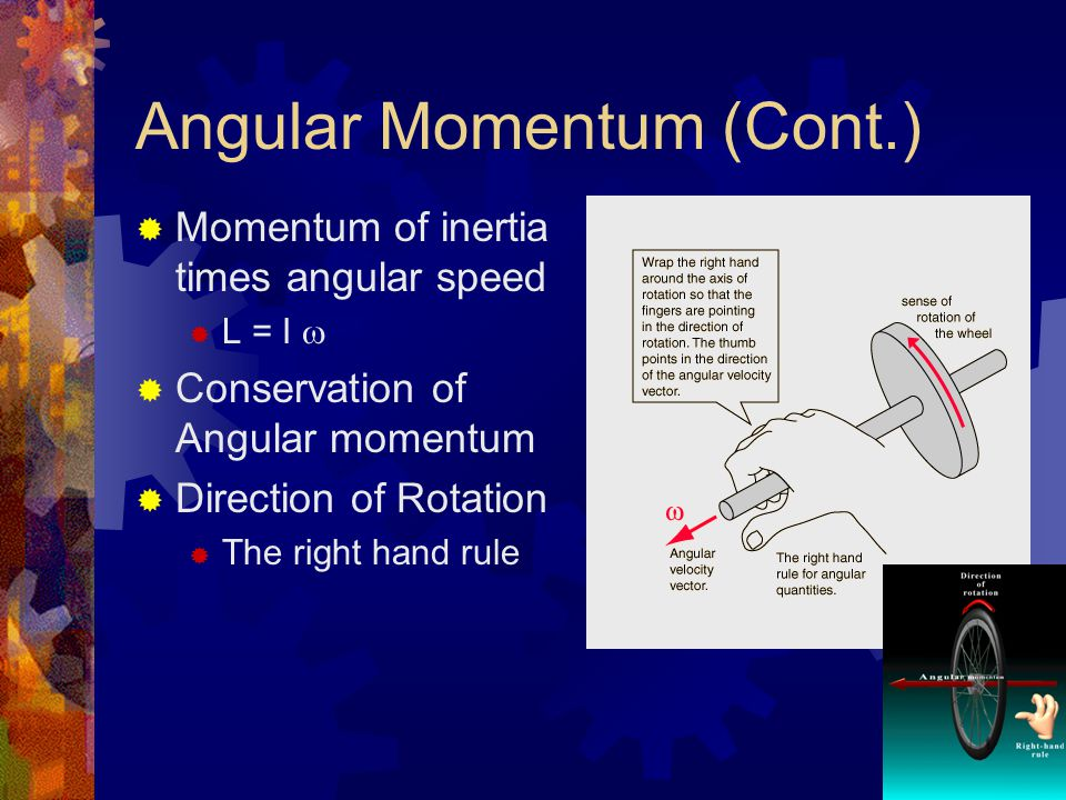 Angular Momentum (Cont.)  Momentum of inertia times angular speed  L = I   Conservation of Angular momentum  Direction of Rotation  The right hand rule