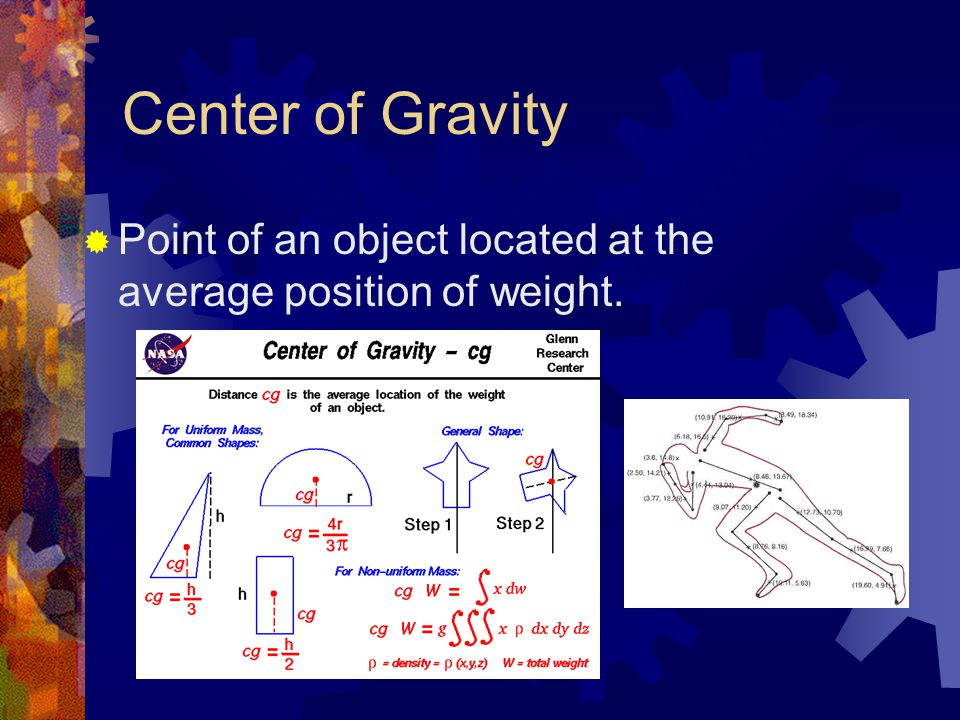 Center of Gravity  Point of an object located at the average position of weight.