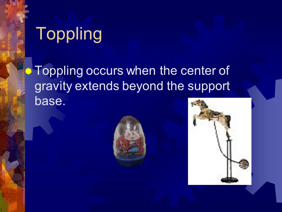 Toppling  Toppling occurs when the center of gravity extends beyond the support base.