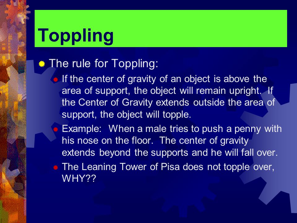 Toppling  The rule for Toppling:  If the center of gravity of an object is above the area of support, the object will remain upright.