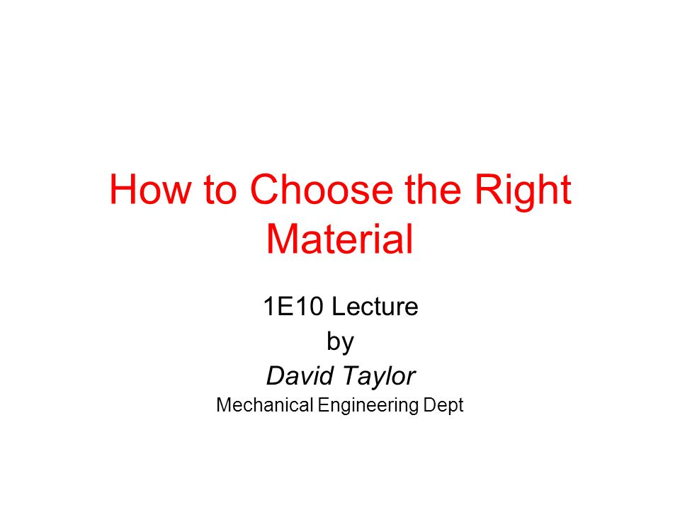 How to Choose the Right Material 1E10 Lecture by David Taylor Mechanical Engineering Dept