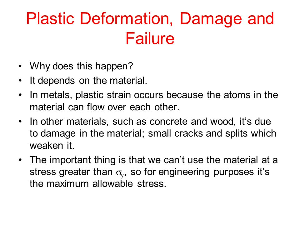Plastic Deformation, Damage and Failure Why does this happen? It depends on the material. In metals, plastic strain occurs because the atoms in the ma