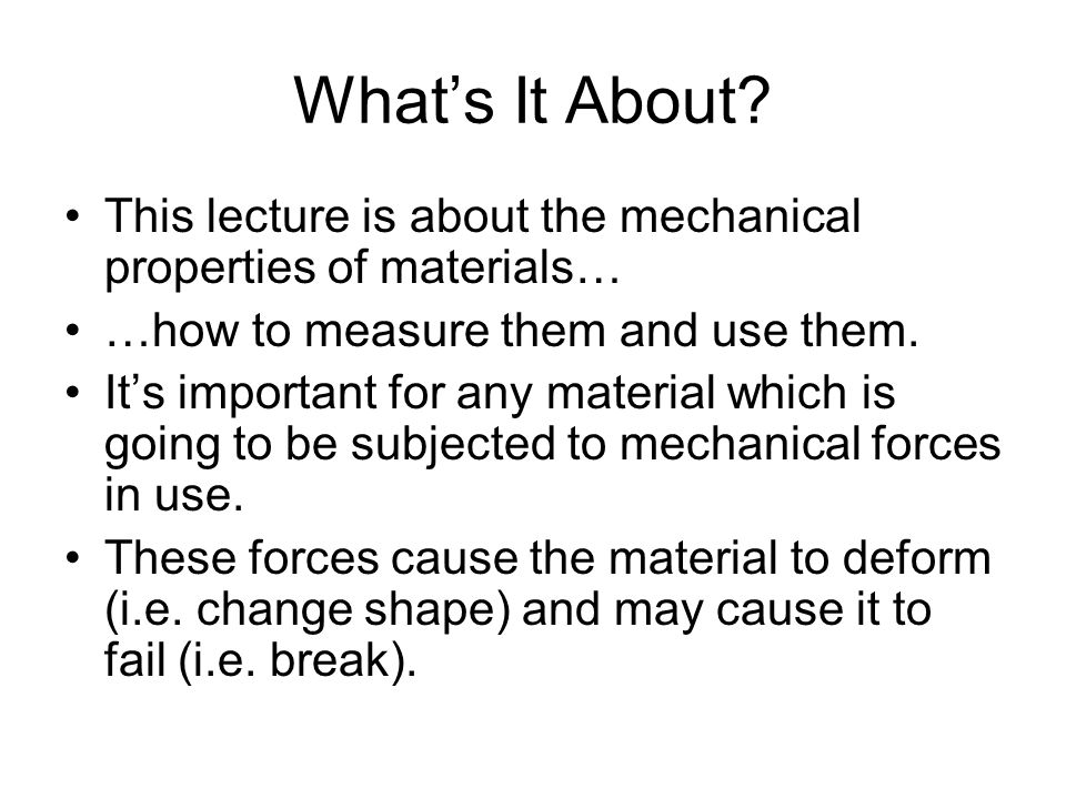 What's It About? This lecture is about the mechanical properties of materials… …how to measure them and use them. It's important for any material whic