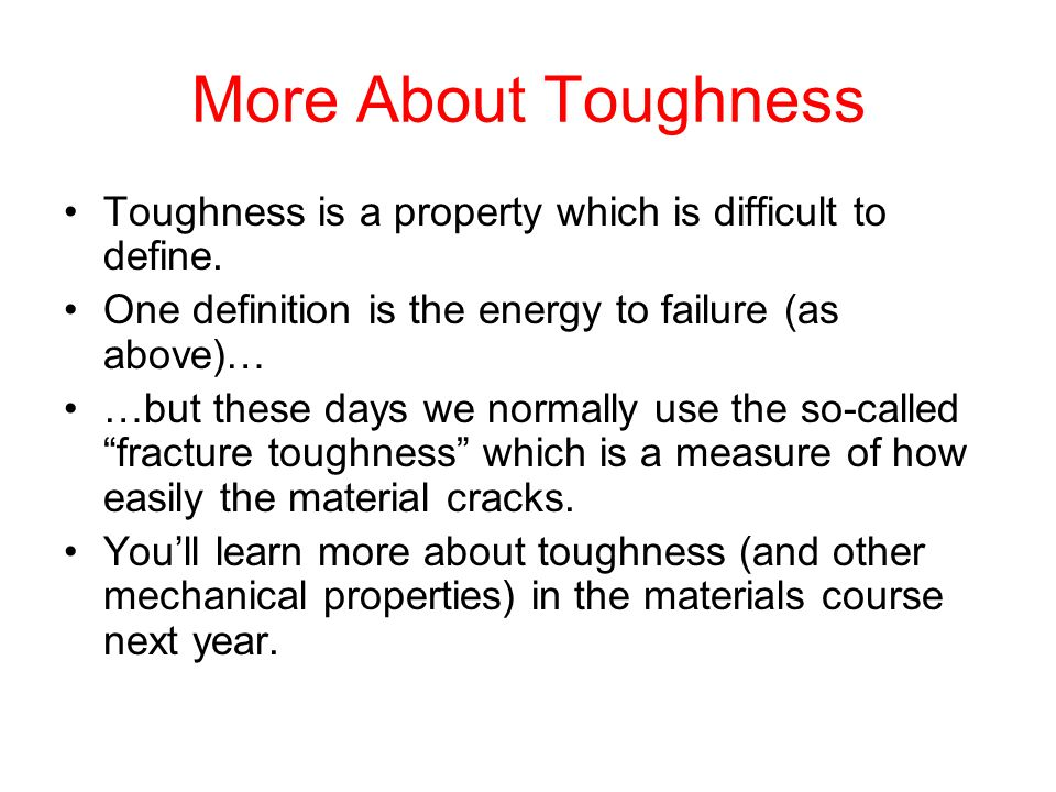 More About Toughness Toughness is a property which is difficult to define. One definition is the energy to failure (as above)… …but these days we norm