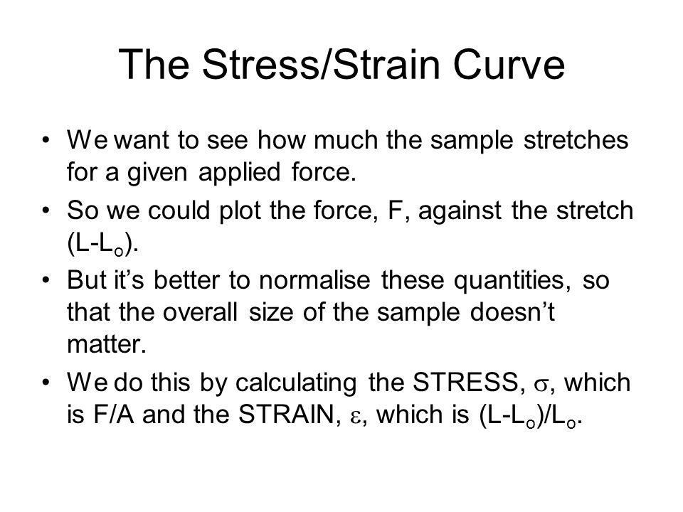 The Stress/Strain Curve We want to see how much the sample stretches for a given applied force. So we could plot the force, F, against the stretch (L-