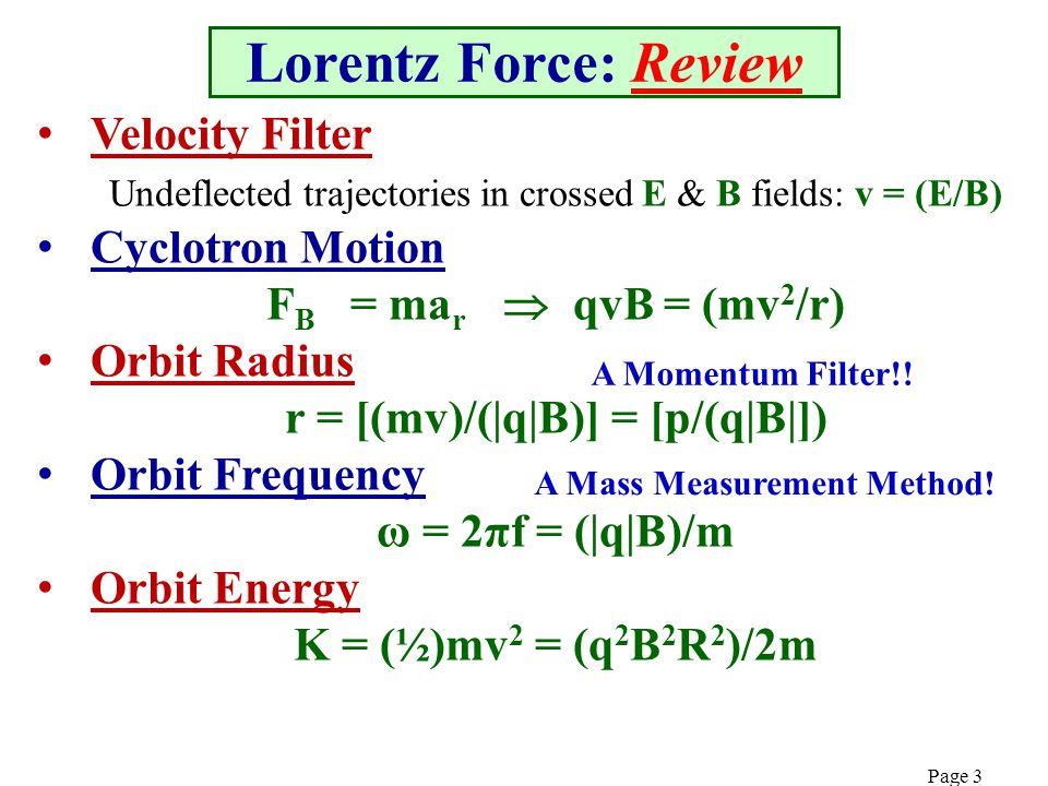 Page 3 Lorentz Force: Review Velocity Filter Undeflected trajectories in crossed E & B fields: v = (E/B) Cyclotron Motion F B = ma r  qvB = (mv 2 /r) Orbit Radius r = [(mv)/(|q|B)] = [p/(q|B|]) Orbit Frequency ω = 2πf = (|q|B)/m Orbit Energy K = (½)mv 2 = (q 2 B 2 R 2 )/2m A Momentum Filter!.