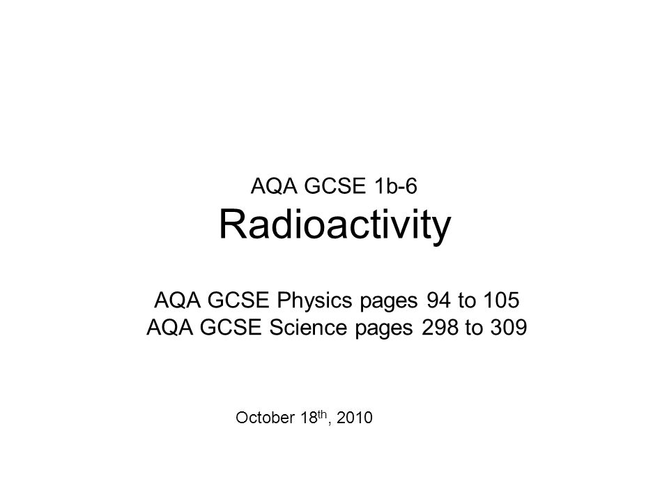AQA GCSE 1b-6 Radioactivity AQA GCSE Physics pages 94 to 105 AQA GCSE Science pages 298 to 309 October 18 th, 2010