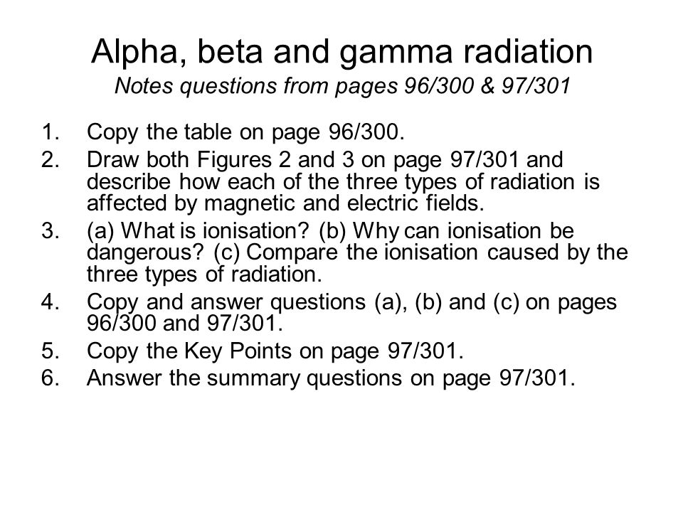 Alpha, beta and gamma radiation Notes questions from pages 96/300 & 97/301 1.Copy the table on page 96/300.