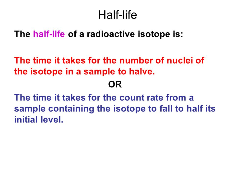 Half-life The half-life of a radioactive isotope is: The time it takes for the number of nuclei of the isotope in a sample to halve.