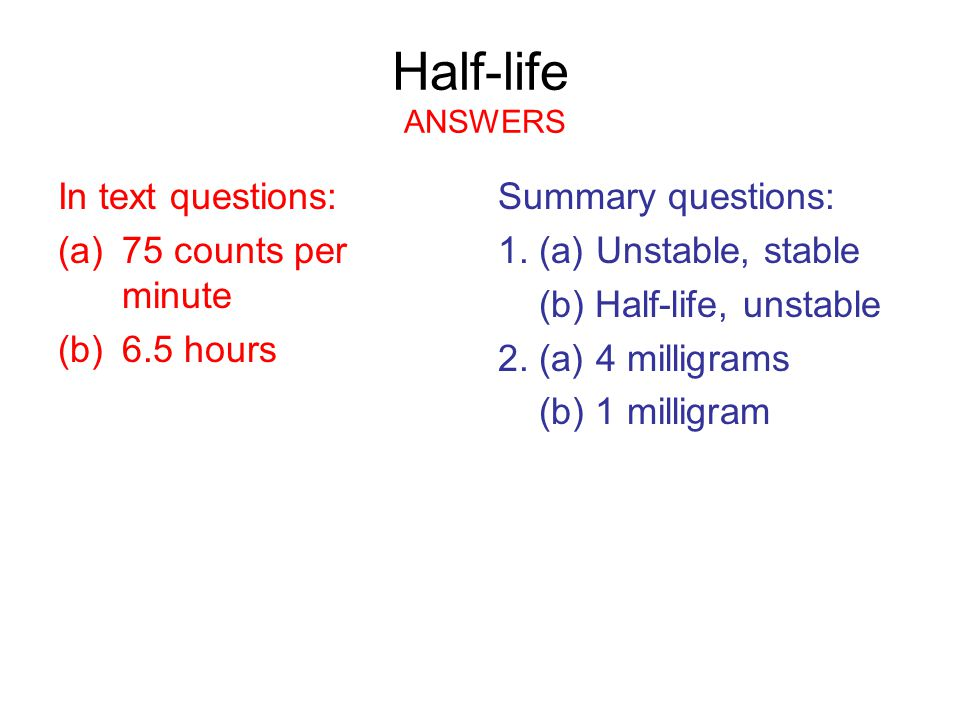 Half-life ANSWERS In text questions: (a)75 counts per minute (b)6.5 hours Summary questions: 1.