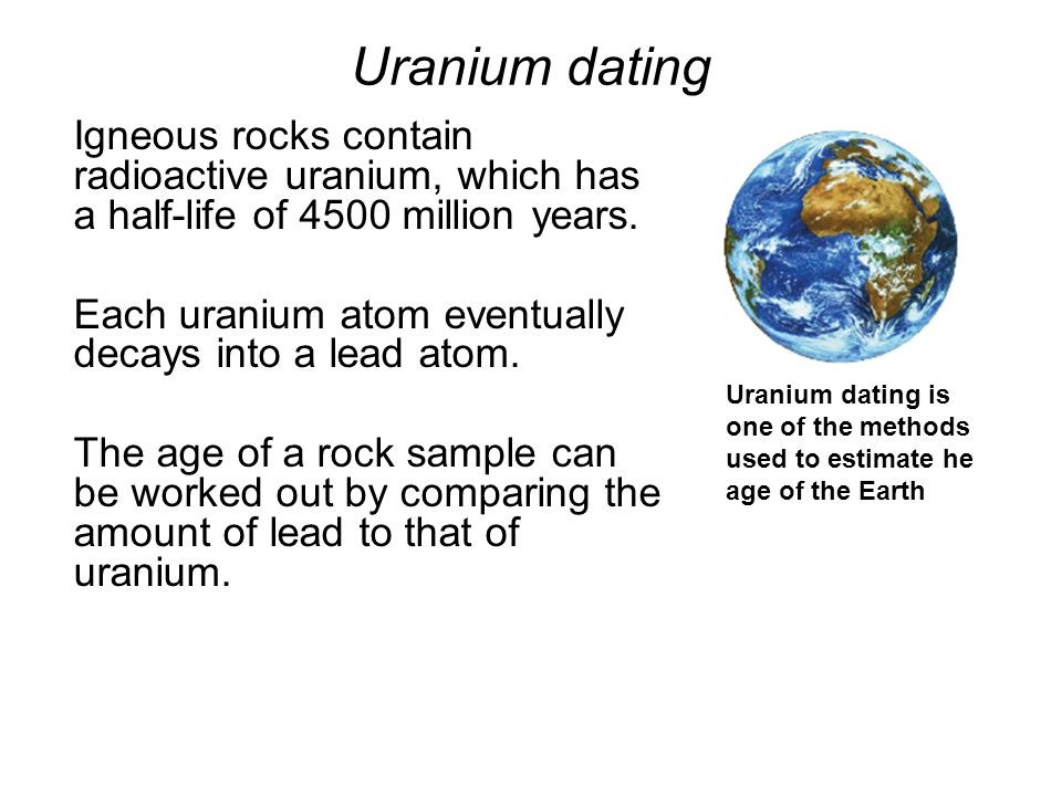 Uranium dating Igneous rocks contain radioactive uranium, which has a half-life of 4500 million years.
