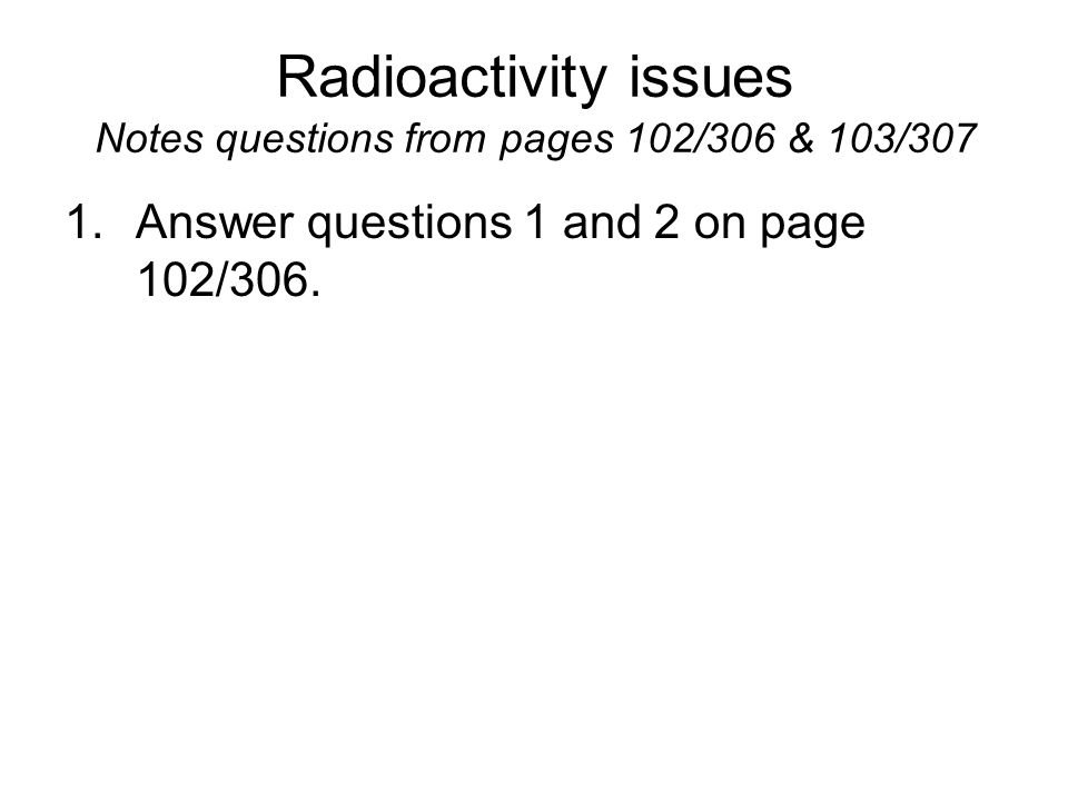 Radioactivity issues Notes questions from pages 102/306 & 103/307 1.Answer questions 1 and 2 on page 102/306.