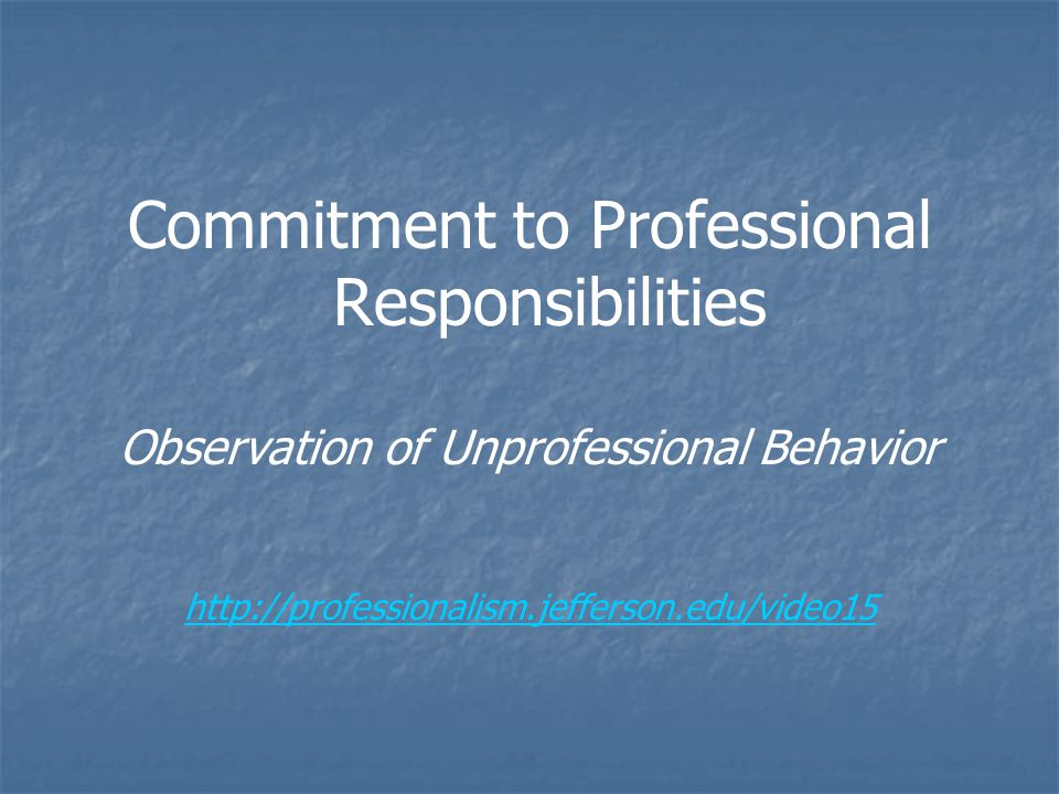Commitment to Professional Responsibilities Observation of Unprofessional Behavior http://professionalism.jefferson.edu/video15