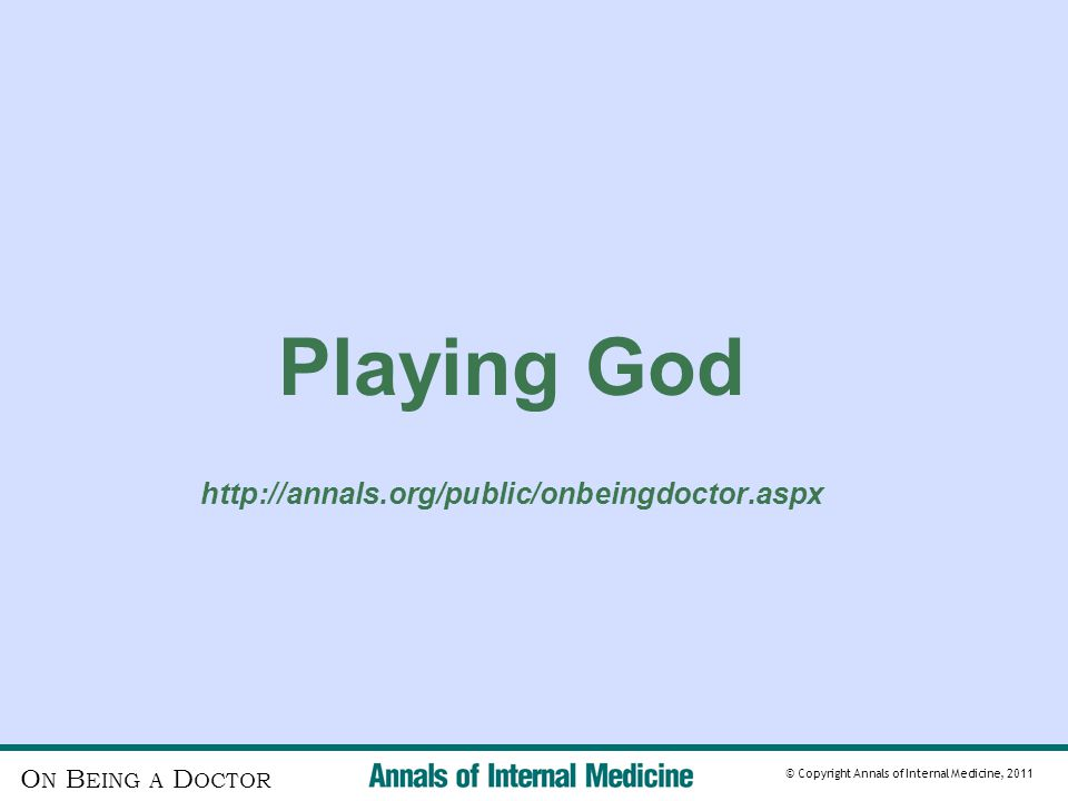 O N B EING A D OCTOR © Copyright Annals of Internal Medicine, 2011 Playing God http://annals.org/public/onbeingdoctor.aspx