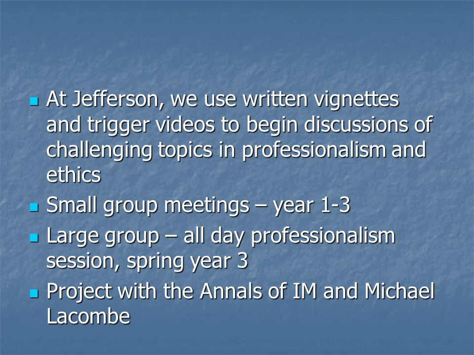At Jefferson, we use written vignettes and trigger videos to begin discussions of challenging topics in professionalism and ethics At Jefferson, we use written vignettes and trigger videos to begin discussions of challenging topics in professionalism and ethics Small group meetings – year 1-3 Small group meetings – year 1-3 Large group – all day professionalism session, spring year 3 Large group – all day professionalism session, spring year 3 Project with the Annals of IM and Michael Lacombe Project with the Annals of IM and Michael Lacombe