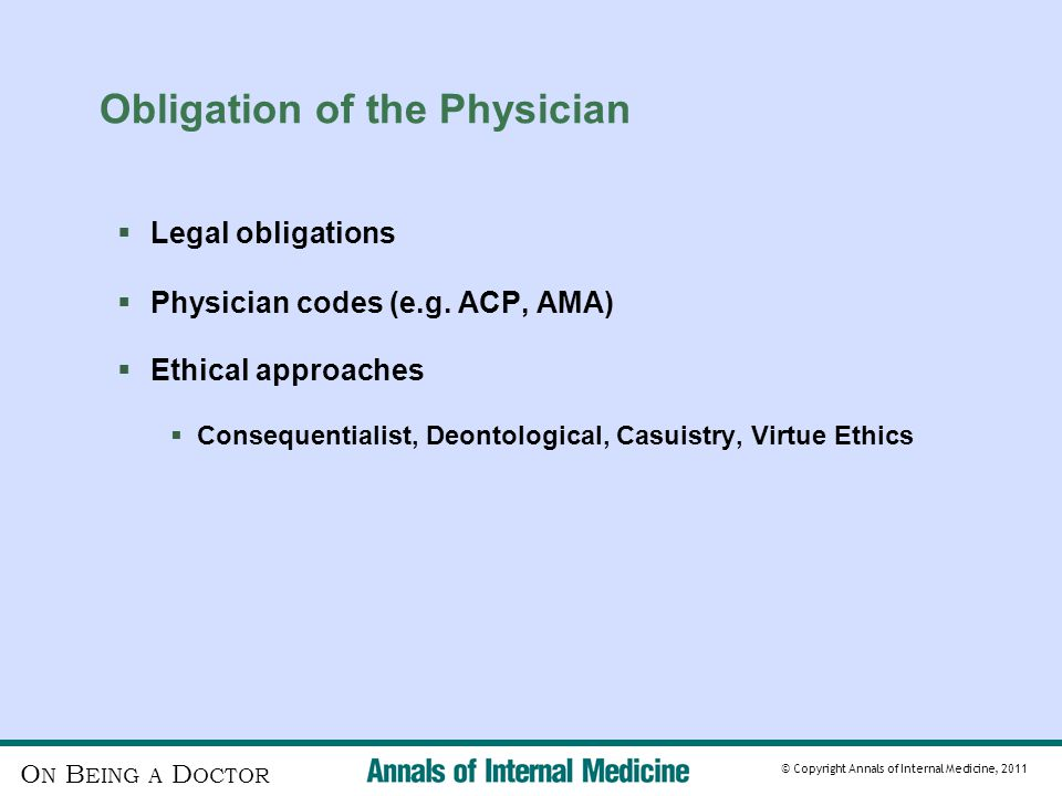 O N B EING A D OCTOR © Copyright Annals of Internal Medicine, 2011 Obligation of the Physician  Legal obligations  Physician codes (e.g.