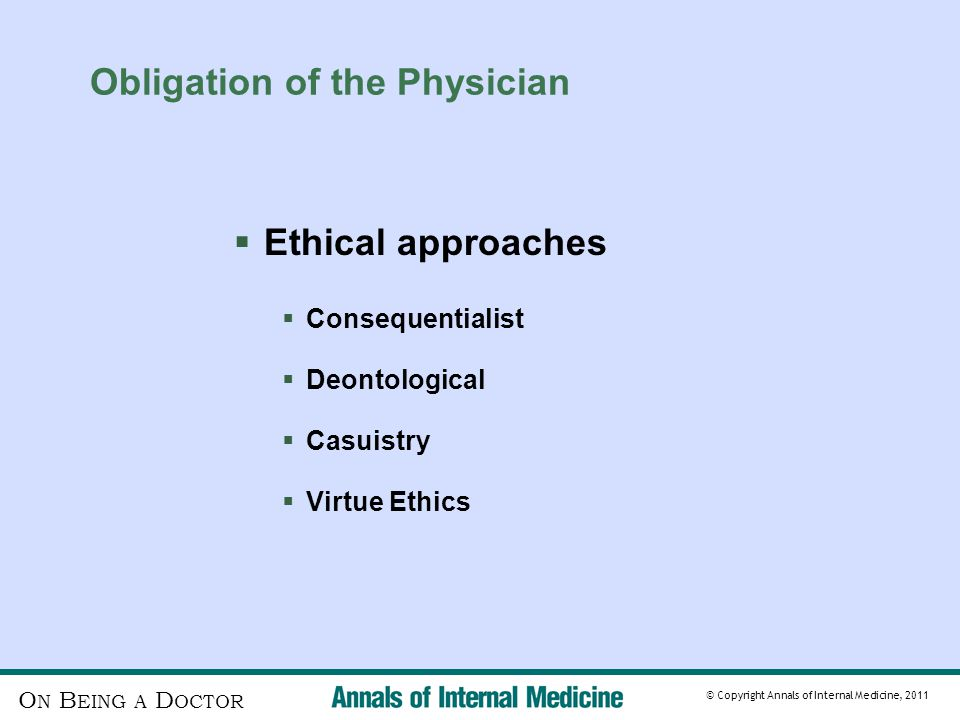 O N B EING A D OCTOR © Copyright Annals of Internal Medicine, 2011 Obligation of the Physician  Ethical approaches  Consequentialist  Deontological  Casuistry  Virtue Ethics