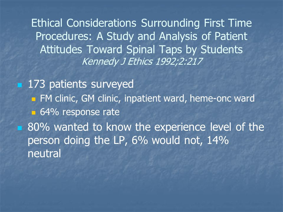 Ethical Considerations Surrounding First Time Procedures: A Study and Analysis of Patient Attitudes Toward Spinal Taps by Students Kennedy J Ethics 1992;2:217 173 patients surveyed FM clinic, GM clinic, inpatient ward, heme-onc ward 64% response rate 80% wanted to know the experience level of the person doing the LP, 6% would not, 14% neutral
