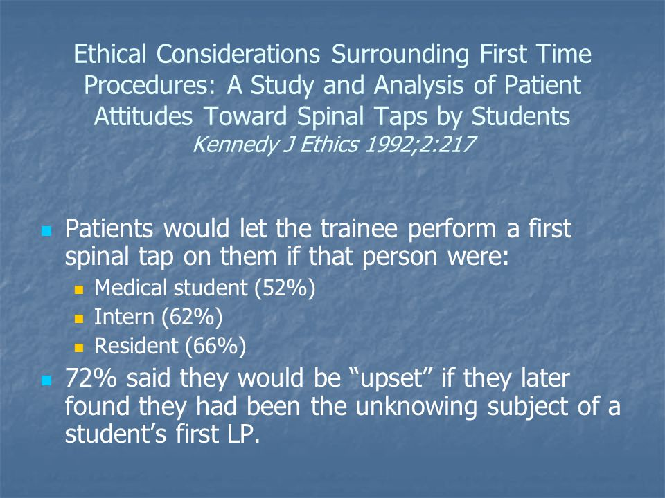 Ethical Considerations Surrounding First Time Procedures: A Study and Analysis of Patient Attitudes Toward Spinal Taps by Students Kennedy J Ethics 1992;2:217 Patients would let the trainee perform a first spinal tap on them if that person were: Medical student (52%) Intern (62%) Resident (66%) 72% said they would be upset if they later found they had been the unknowing subject of a student's first LP.