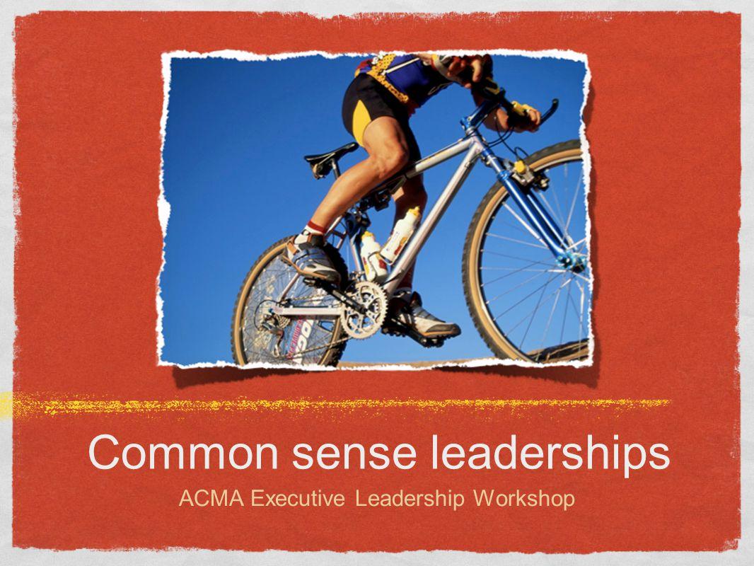 Common sense leaderships ACMA Executive Leadership Workshop