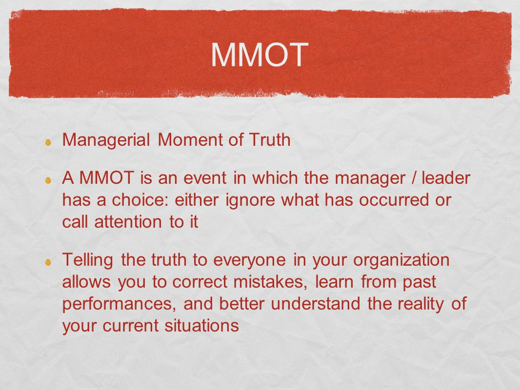 MMOT Managerial Moment of Truth A MMOT is an event in which the manager / leader has a choice: either ignore what has occurred or call attention to it Telling the truth to everyone in your organization allows you to correct mistakes, learn from past performances, and better understand the reality of your current situations