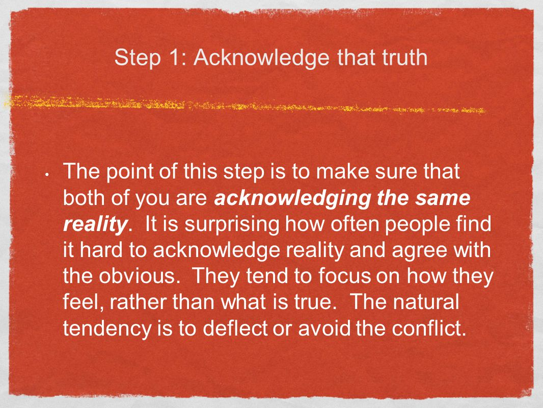 Step 1: Acknowledge that truth The point of this step is to make sure that both of you are acknowledging the same reality.