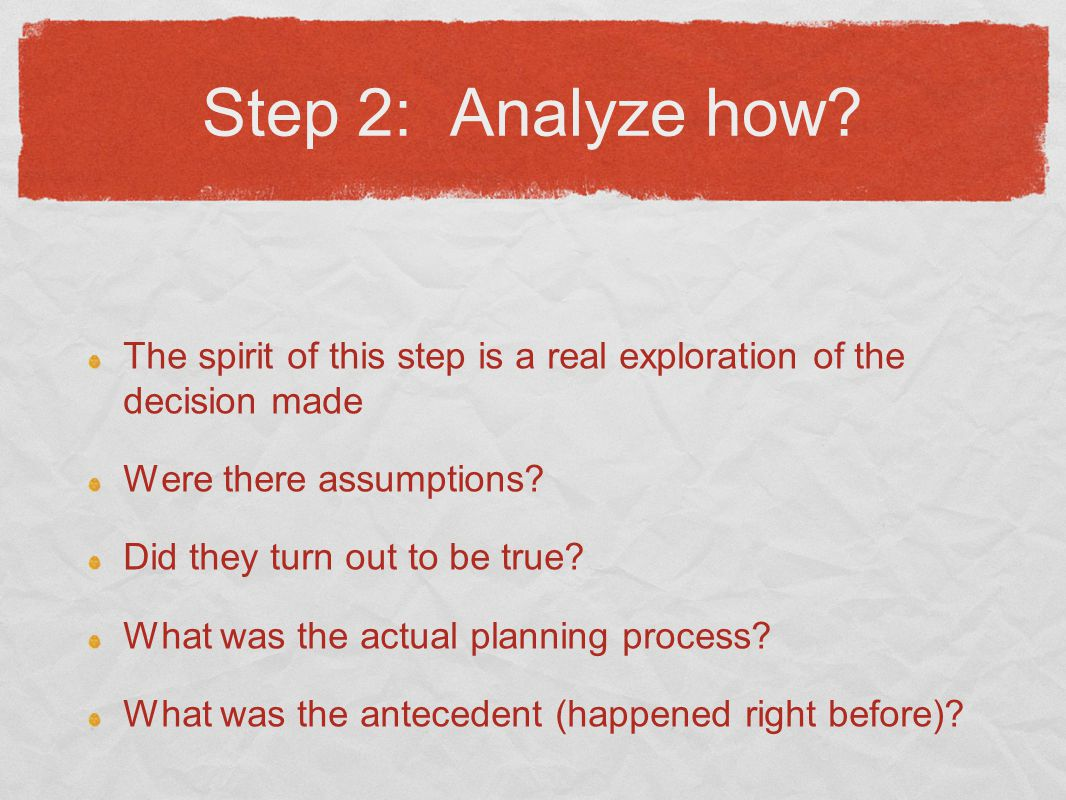 Step 2: Analyze how? The spirit of this step is a real exploration of the decision made Were there assumptions? Did they turn out to be true? What was