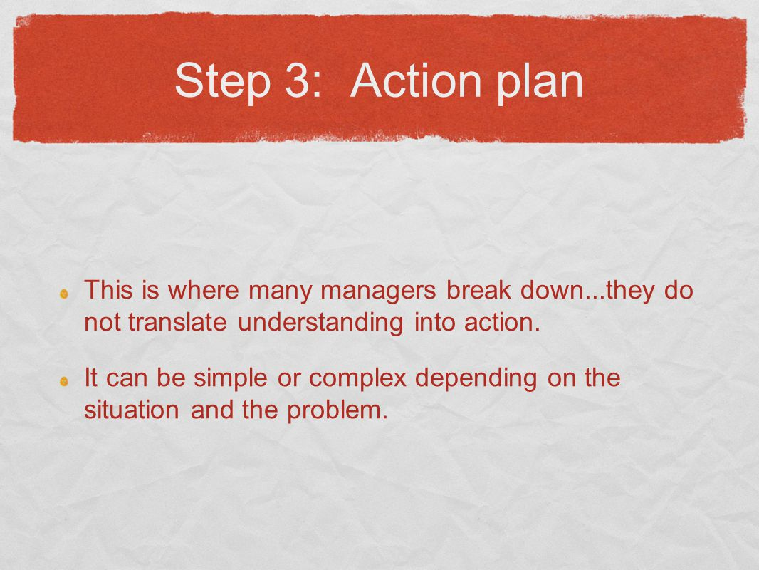 Step 3: Action plan This is where many managers break down...they do not translate understanding into action.