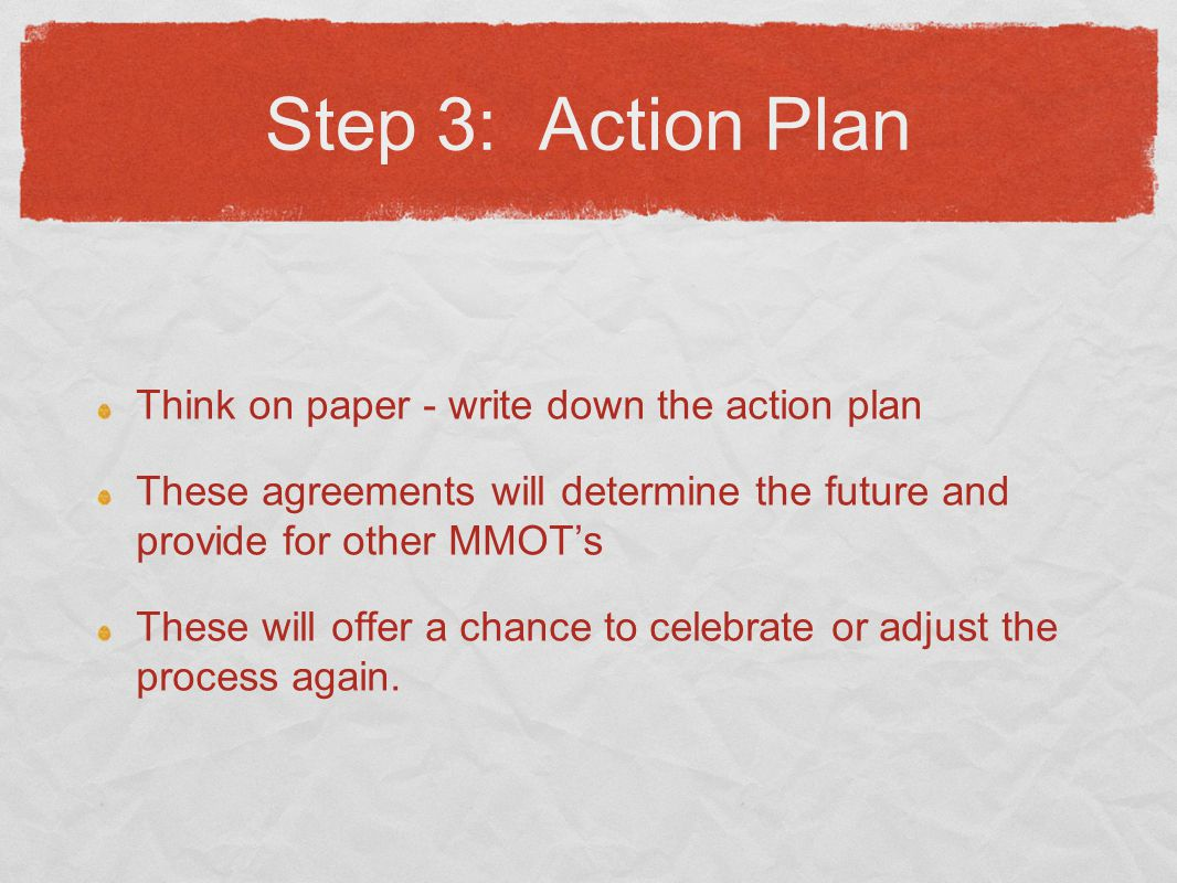 Step 3: Action Plan Think on paper - write down the action plan These agreements will determine the future and provide for other MMOT's These will offer a chance to celebrate or adjust the process again.
