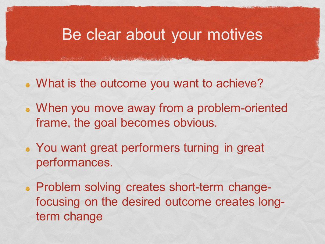 Be clear about your motives What is the outcome you want to achieve.
