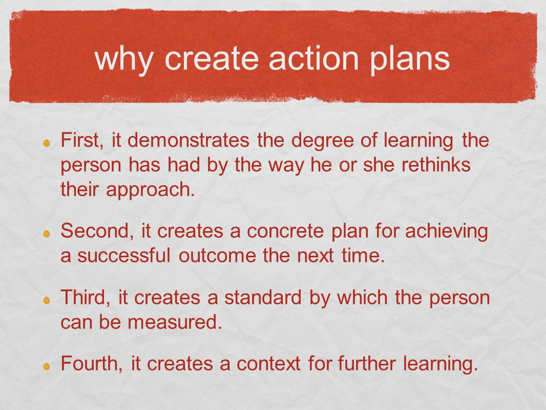 why create action plans First, it demonstrates the degree of learning the person has had by the way he or she rethinks their approach.