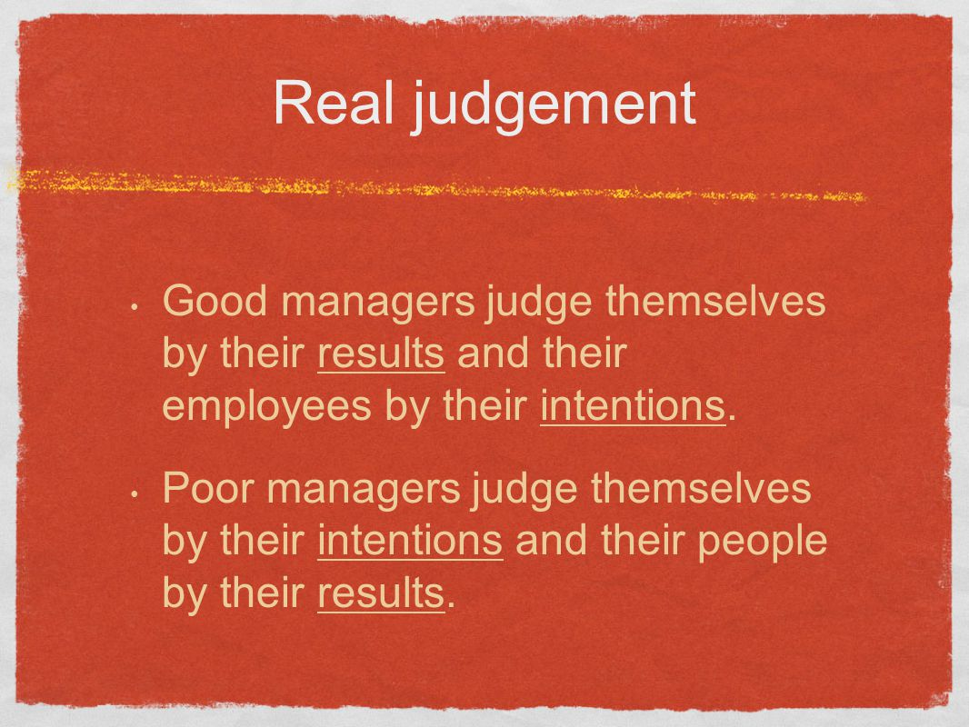 Real judgement Good managers judge themselves by their results and their employees by their intentions.