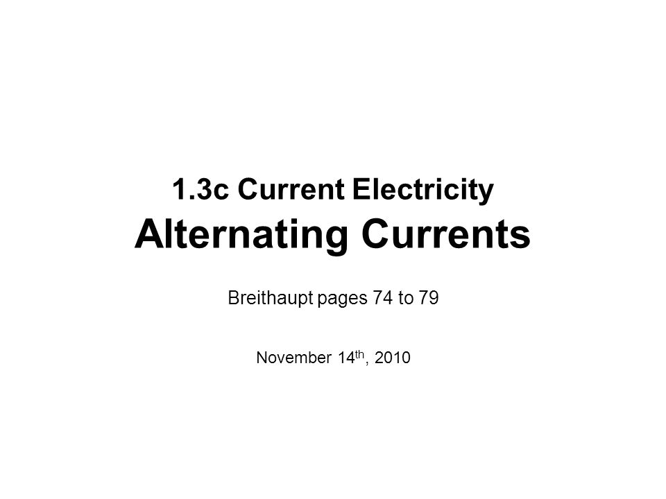 1.3c Current Electricity Alternating Currents Breithaupt pages 74 to 79 November 14 th, 2010