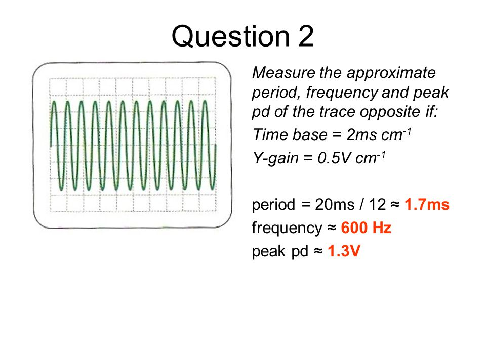 Question 2 Measure the approximate period, frequency and peak pd of the trace opposite if: Time base = 2ms cm -1 Y-gain = 0.5V cm -1 period = 20ms / 1