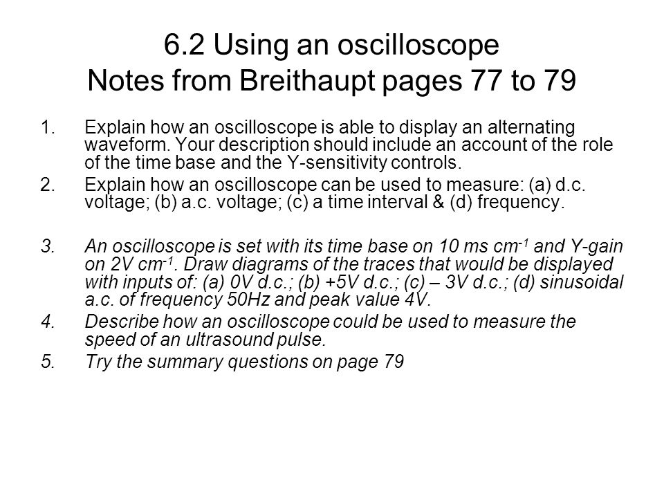 6.2 Using an oscilloscope Notes from Breithaupt pages 77 to 79 1.Explain how an oscilloscope is able to display an alternating waveform. Your descript