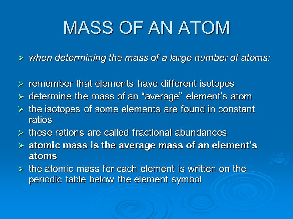 MASS OF AN ATOM *amu can be defined as the mass of a proton or neutron *Generally: mass of an atom = number of protons + number of neutrons *an amu is defined in terms of an arbitrary standard: a carbon-12 atom *scientists set the mass of a carbon-12 atom to be exactly equal to 12 amu *therefore, one amu is 1/12 of the mass of a carbon-12 atom *1 amu = 1/12 (mass of 126 C atom) = 1.66 x 10-24 g