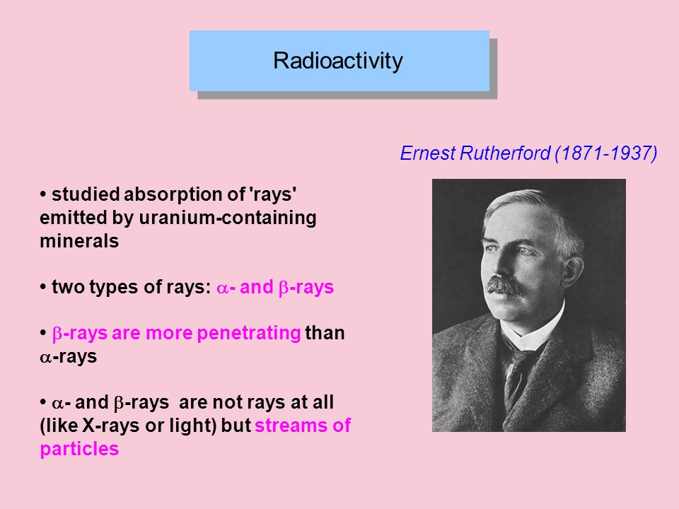 Radioactivity Ernest Rutherford (1871-1937) studied absorption of rays emitted by uranium-containing minerals two types of rays:  - and  -rays  -rays are more penetrating than  -rays  - and  -rays are not rays at all (like X-rays or light) but streams of particles