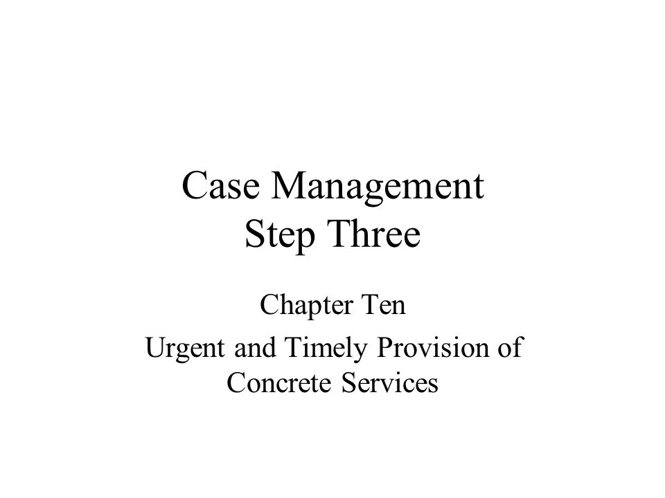 Case Management Step Three Chapter Ten Urgent and Timely Provision of Concrete Services