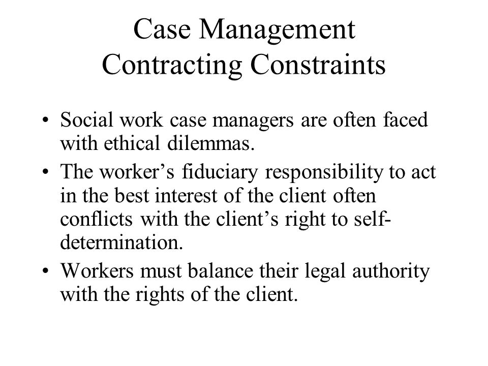 Case Management Contracting Constraints Social work case managers are often faced with ethical dilemmas.