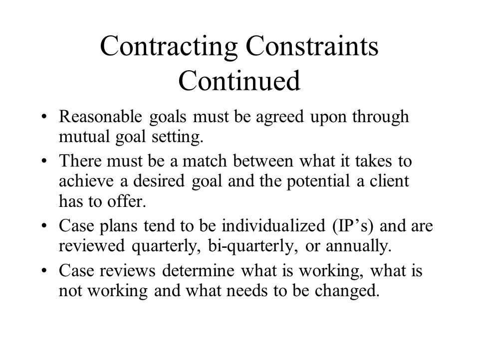 Contracting Constraints Continued Reasonable goals must be agreed upon through mutual goal setting.
