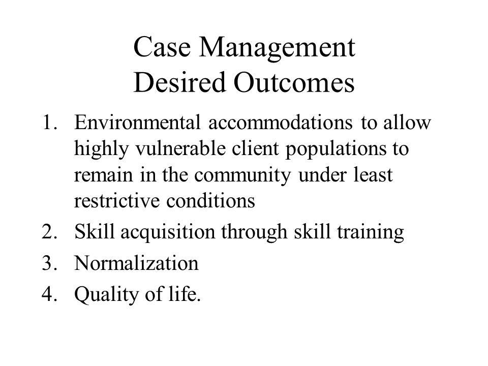 Case Management Desired Outcomes 1.Environmental accommodations to allow highly vulnerable client populations to remain in the community under least restrictive conditions 2.Skill acquisition through skill training 3.Normalization 4.Quality of life.