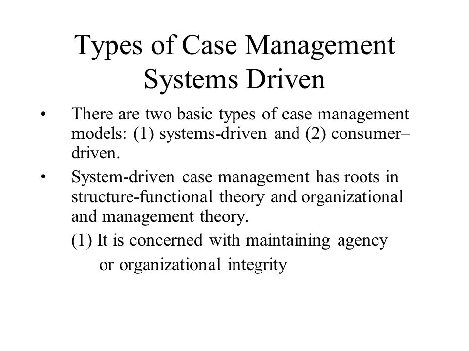 Types of Case Management Systems Driven There are two basic types of case management models: (1) systems-driven and (2) consumer– driven.