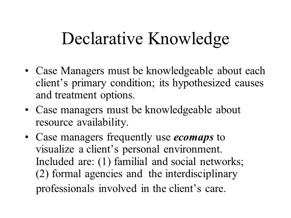 Declarative Knowledge Case Managers must be knowledgeable about each client's primary condition; its hypothesized causes and treatment options.