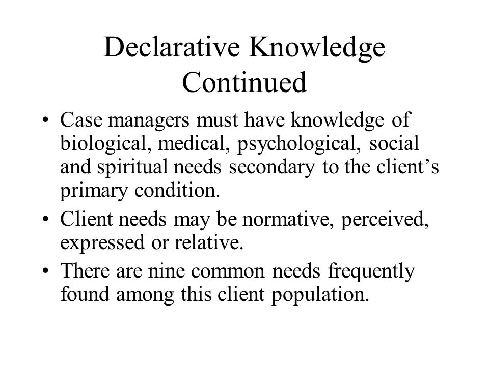 Declarative Knowledge Continued Case managers must have knowledge of biological, medical, psychological, social and spiritual needs secondary to the client's primary condition.