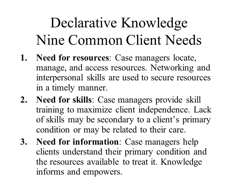 Declarative Knowledge Nine Common Client Needs 1.Need for resources: Case managers locate, manage, and access resources.