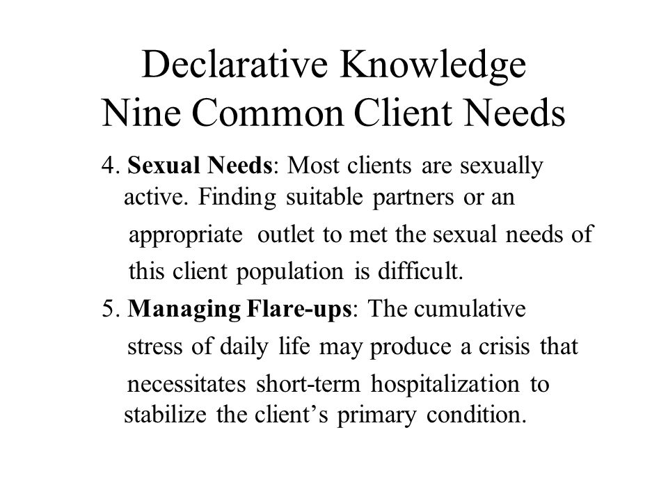 Declarative Knowledge Nine Common Client Needs 4. Sexual Needs: Most clients are sexually active.