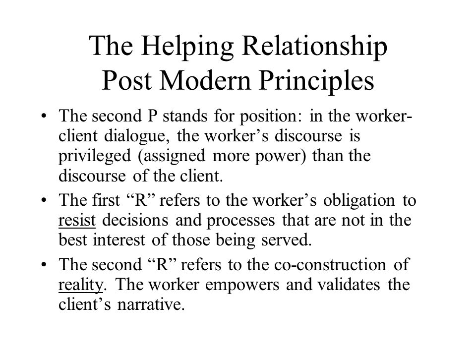 The Helping Relationship Post Modern Principles The second P stands for position: in the worker- client dialogue, the worker's discourse is privileged (assigned more power) than the discourse of the client.